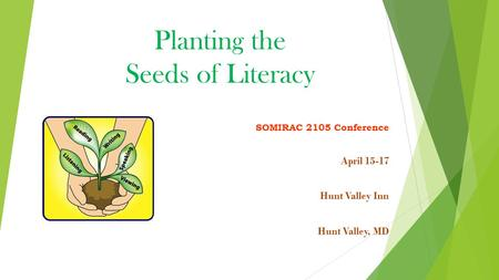 Planting the Seeds of Literacy SOMIRAC 2105 Conference April 15-17 Hunt Valley Inn Hunt Valley, MD.