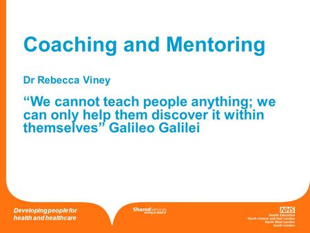 "Working on behalf of Developing people for health and healthcare Coaching and Mentoring Dr Rebecca Viney ""We cannot teach people anything; we can only."