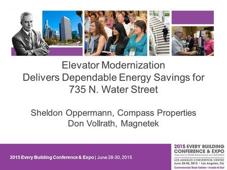 2015 Every Building Conference & Expo | June 28-30, 2015 Elevator Modernization Delivers Dependable Energy Savings for 735 N. Water Street Sheldon Oppermann,