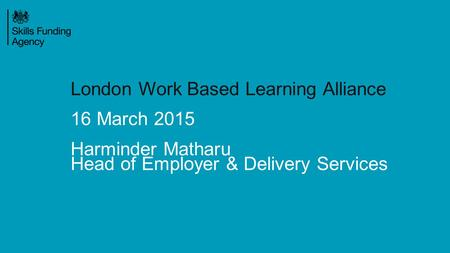 London Work Based Learning Alliance 16 March 2015 Harminder Matharu Head of Employer & Delivery Services.