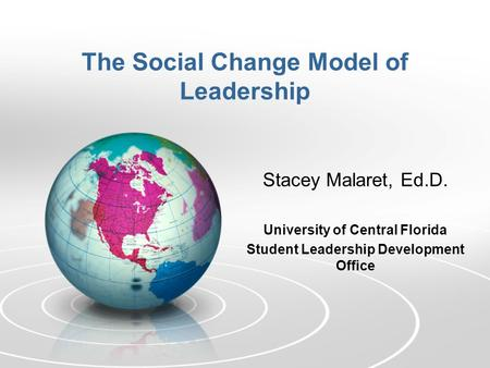 The Social Change Model of Leadership Stacey Malaret, Ed.D. University of Central Florida Student Leadership Development Office.