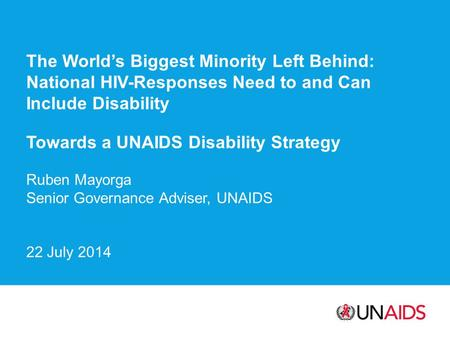 The World's Biggest Minority Left Behind: National HIV-Responses Need to and Can Include Disability Towards a UNAIDS Disability Strategy Ruben Mayorga.