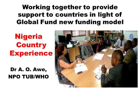 Working together to provide support to countries in light of Global Fund new funding model Nigeria Country Experience Dr A. O. Awe, NPO TUB/WHO.