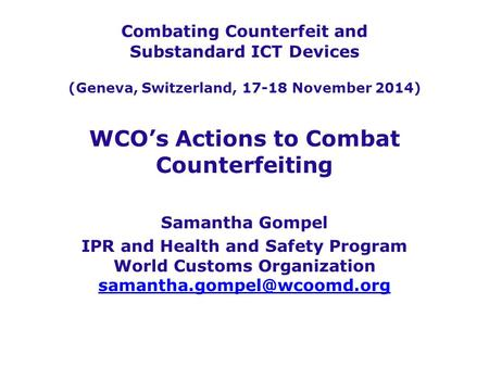 Combating Counterfeit and Substandard ICT Devices (Geneva, Switzerland, 17-18 November 2014) WCO's Actions to Combat Counterfeiting Samantha Gompel IPR.