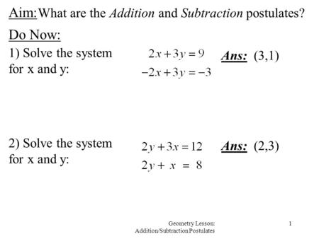 1Geometry Lesson: Addition/Subtraction Postulates Aim: Do Now: 1) Solve the system for x and y: Ans: (3,1) 2) Solve the system for x and y: Ans: (2,3)