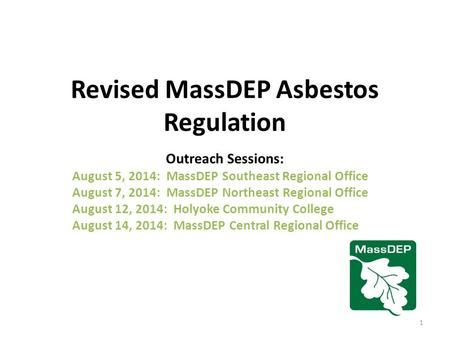 Revised MassDEP Asbestos Regulation Outreach Sessions: August 5, 2014: MassDEP Southeast Regional Office August 7, 2014: MassDEP Northeast Regional Office.