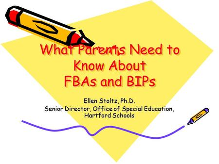 What Parents Need to Know About FBAs and BIPs Ellen Stoltz, Ph.D. Senior Director, Office of Special Education, Hartford Schools.