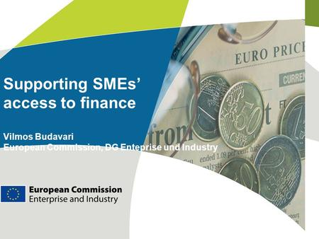 Supporting SMEs' access to finance Vilmos Budavari European Commission, DG Enteprise und Industry.
