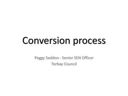 Conversion process Peggy Seddon - Senior SEN Officer Torbay Council.