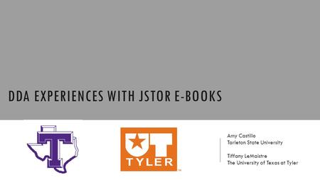 DDA EXPERIENCES WITH JSTOR E-BOOKS Amy Castillo Tarleton State University Tiffany LeMaistre The University of Texas at Tyler.