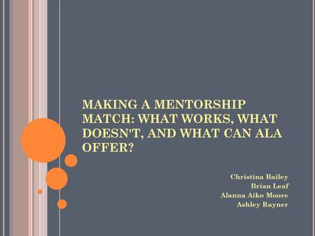 MAKING A MENTORSHIP MATCH: WHAT WORKS, WHAT DOESN'T, AND WHAT CAN ALA OFFER? Christina Bailey Brian Leaf Alanna Aiko Moore Ashley Rayner.