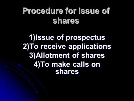 Procedure for issue of shares 1)Issue of prospectus 2)To receive applications 3)Allotment of shares 4)To make calls on shares.