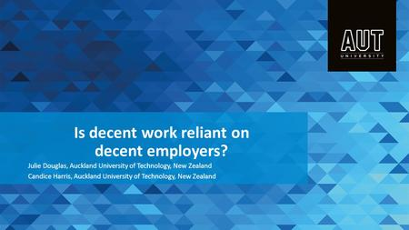 Is decent work reliant on decent employers? Julie Douglas, Auckland University of Technology, New Zealand Candice Harris, Auckland University of Technology,