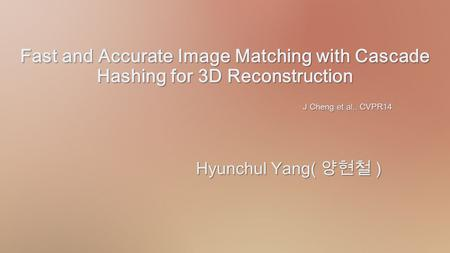 Fast and Accurate Image Matching with Cascade Hashing for 3D Reconstruction Hyunchul Yang( 양현철 )