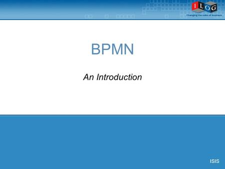 BPMN An Introduction ISIS. © ILOG, All Rights Reserved 2 Definition of BPMN Business Process Modeling Notation provides:  The capability of defining.
