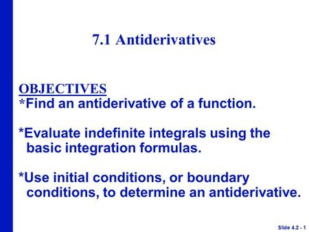 7.1 Antiderivatives OBJECTIVES * Find an antiderivative of a function. *Evaluate indefinite integrals using the basic integration formulas. *Use initial.