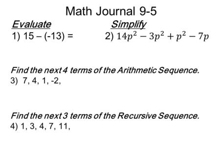 Math Journal 9-5 Find the next 4 terms of the Arithmetic Sequence. 3) 7, 4, 1, -2, Find the next 3 terms of the Recursive Sequence. 4) 1, 3, 4, 7, 11,