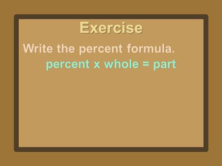 Exercise Write the percent formula. percent x whole = part.