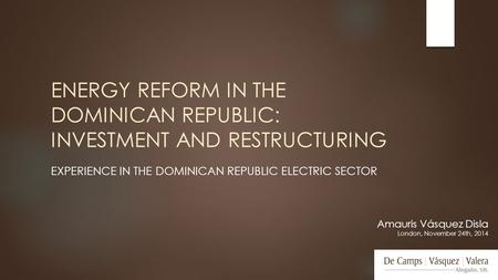 ENERGY REFORM IN THE DOMINICAN REPUBLIC: INVESTMENT AND RESTRUCTURING EXPERIENCE IN THE DOMINICAN REPUBLIC ELECTRIC SECTOR Amauris Vásquez Disla London,