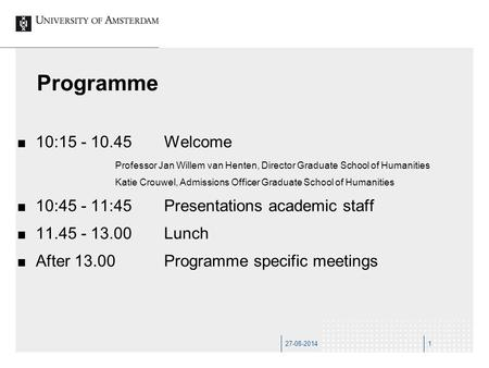 27-08-20141 Programme 10:15 - 10.45Welcome Professor Jan Willem van Henten, Director Graduate School of Humanities Katie Crouwel, Admissions Officer Graduate.