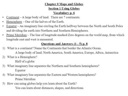 Chapter 0 Maps and Globes Section 1 Using Globes Vocabulary p. 6 Continent – A large body of land. There are 7 continents. Hemisphere – One of the halves.