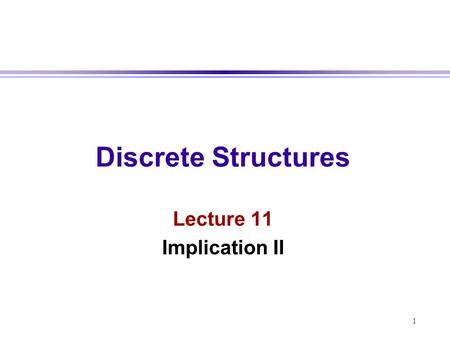 Discrete Structures Lecture 11 Implication II 1.