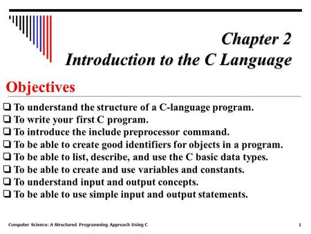 Computer Science: A Structured Programming Approach Using C1 Objectives ❏ To understand the structure of a C-language program. ❏ To write your first C.