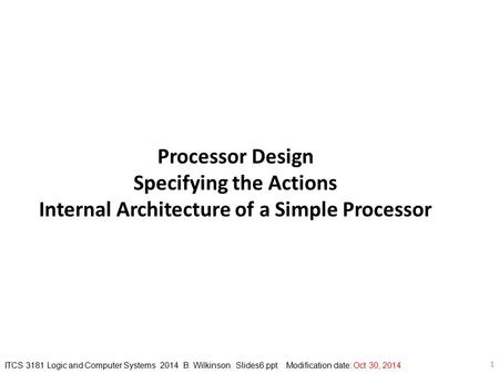 ITCS 3181 Logic and Computer Systems 2014 B. Wilkinson Slides6.ppt Modification date: Oct 30, 2014 1 Processor Design Specifying the Actions Internal Architecture.