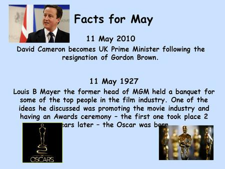 Facts for May 11 May 2010 David Cameron becomes UK Prime Minister following the resignation of Gordon Brown. 11 May 1927 Louis B Mayer the former head.