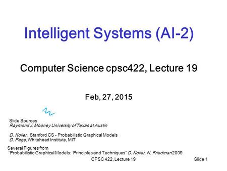 CPSC 422, Lecture 19Slide 1 Intelligent Systems (AI-2) Computer Science cpsc422, Lecture 19 Feb, 27, 2015 Slide Sources Raymond J. Mooney University of.