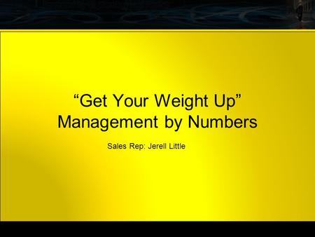 ". Now. ""Get Your Weight Up"" Management by Numbers Sales Rep: Jerell Little."