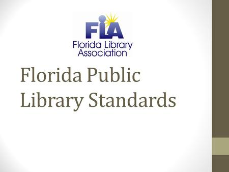 Florida Public Library Standards. A brief history… 1967 – Florida Standards for Public Library Service - first adopted version in Florida 1974 – updated,