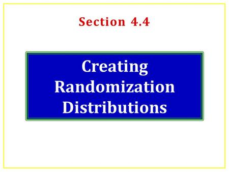Section 4.4 Creating Randomization Distributions.