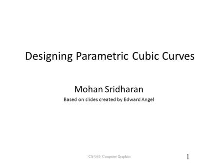 Designing Parametric Cubic Curves CS4395: Computer Graphics 1 Mohan Sridharan Based on slides created by Edward Angel.