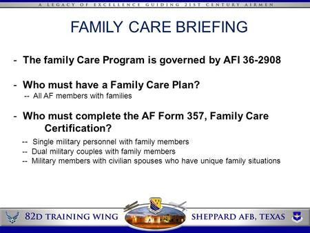 FAMILY CARE BRIEFING - The family Care Program is governed by AFI 36-2908 - Who must have a Family Care Plan? -- All AF members with families - Who must.