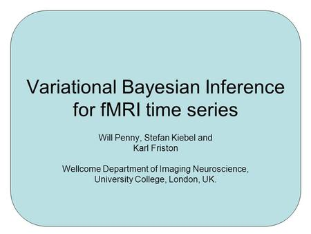 Variational Bayesian Inference for fMRI time series Will Penny, Stefan Kiebel and Karl Friston Wellcome Department of Imaging Neuroscience, University.