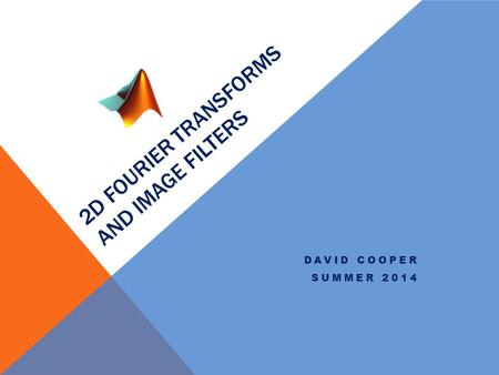2D FOURIER TRANSFORMS AND IMAGE FILTERS DAVID COOPER SUMMER 2014.