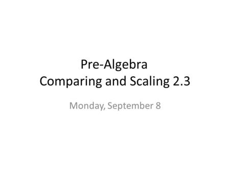 Pre-Algebra Comparing and Scaling 2.3 Monday, September 8.