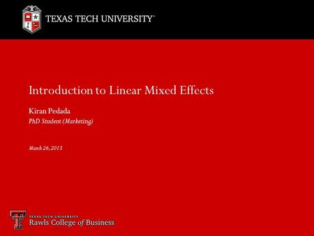 Introduction to Linear Mixed Effects Kiran Pedada PhD Student (Marketing) March 26, 2015.