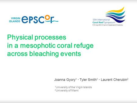 Physical processes in a mesophotic coral refuge across bleaching events Joanna Gyory 1 · Tyler Smith 1 · Laurent Cherubin 2 1 University of the Virgin.
