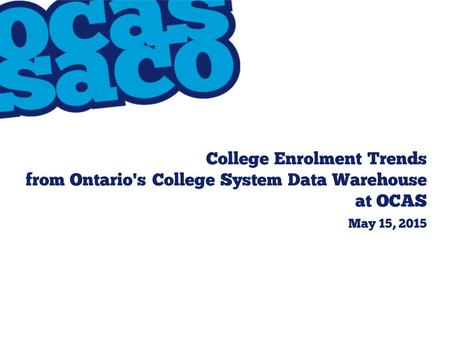 College Enrolment Trends from Ontario's College System Data Warehouse at OCAS May 15, 2015.