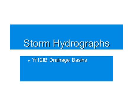 Storm Hydrographs Yr12IB Drainage Basins Yr12IB Drainage Basins.