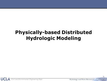 Hydrology and Water Resources Civil and Environmental Engineering Dept. Physically-based Distributed Hydrologic Modeling.