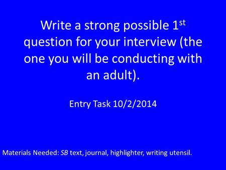 Write a strong possible 1 st question for your interview (the one you will be conducting with an adult). Entry Task 10/2/2014 Materials Needed: SB text,