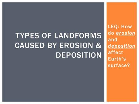 LEQ: How do erosion and deposition affect Earth's surface? TYPES OF LANDFORMS CAUSED BY EROSION & DEPOSITION.