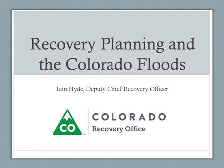 Recovery Planning and the Colorado Floods Iain Hyde, Deputy Chief Recovery Officer.