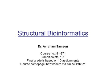 Structural Bioinformatics Dr. Avraham Samson Course no.: 81-871 Credit points: 1.5 Final grade is based on 10 assignments Course homepage: