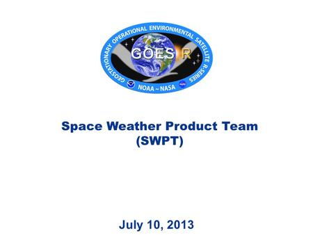 July 10, 2013 Space Weather Product Team (SWPT). Outline 2 SWPT Roster SWPT Timeline (1) GOES-R Pre-launch Timeline (1) SPADES Overview (2) Cal/INR/Product.