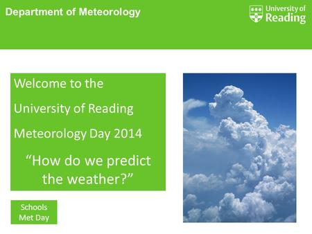 "Department of Meteorology Schools Met Day Welcome to the University of Reading Meteorology Day 2014 ""How do we predict the weather?"""