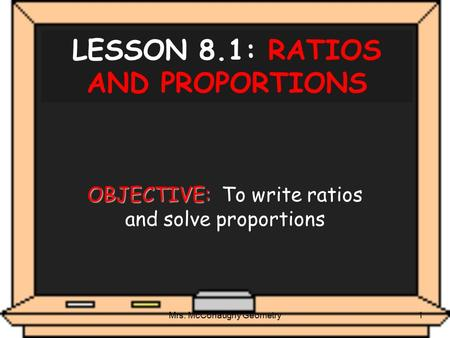Mrs. McConaughy Geometry1 LESSON 8.1: RATIOS AND PROPORTIONS OBJECTIVE: OBJECTIVE: To write ratios and solve proportions.